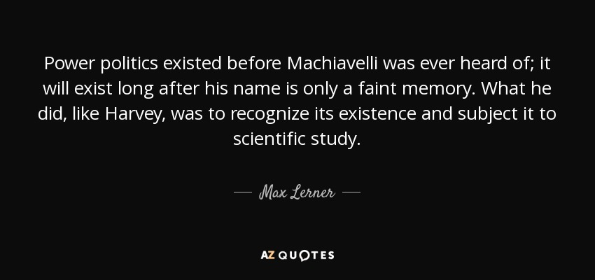 Power politics existed before Machiavelli was ever heard of; it will exist long after his name is only a faint memory. What he did, like Harvey, was to recognize its existence and subject it to scientific study. - Max Lerner