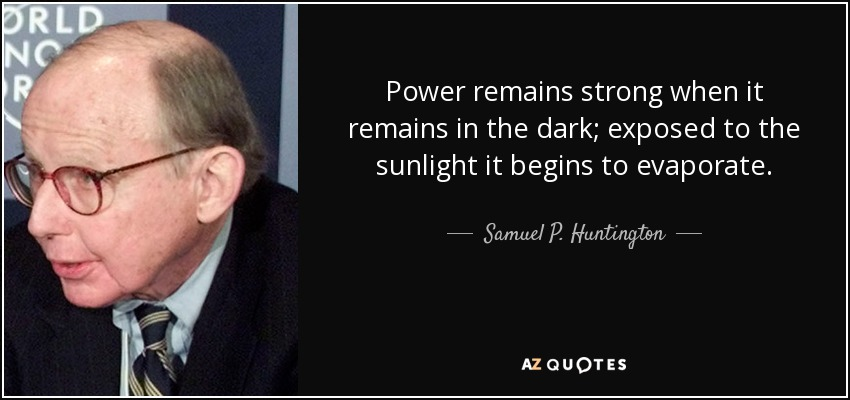 Power remains strong when it remains in the dark; exposed to the sunlight it begins to evaporate. - Samuel P. Huntington