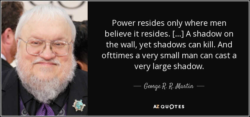Power resides only where men believe it resides. [...] A shadow on the wall, yet shadows can kill. And ofttimes a very small man can cast a very large shadow. - George R. R. Martin