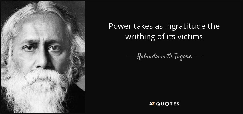 Power takes as ingratitude the writhing of its victims - Rabindranath Tagore