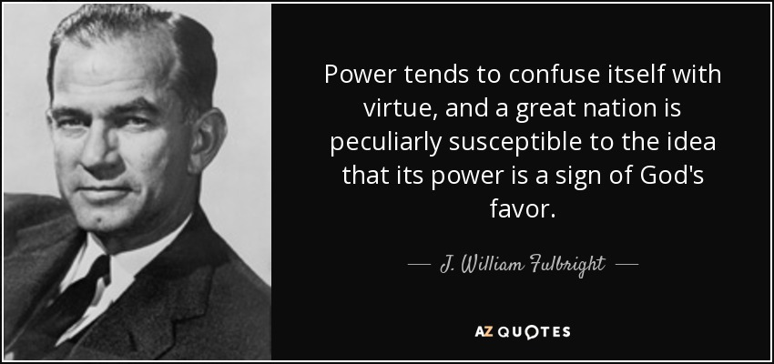 Power tends to confuse itself with virtue, and a great nation is peculiarly susceptible to the idea that its power is a sign of God's favor. - J. William Fulbright