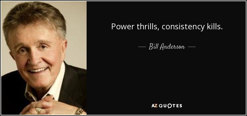 Power thrills, consistency kills. - Bill Anderson