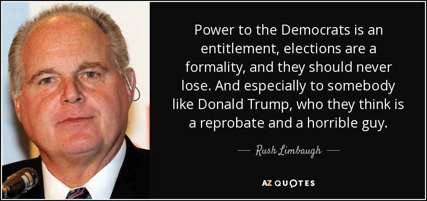 Power to the Democrats is an entitlement, elections are a formality, and they should never lose. And especially to somebody like Donald Trump, who they think is a reprobate and a horrible guy. - Rush Limbaugh