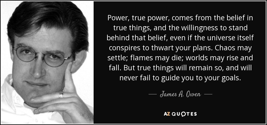 Power, true power, comes from the belief in true things, and the willingness to stand behind that belief, even if the universe itself conspires to thwart your plans. Chaos may settle; flames may die; worlds may rise and fall. But true things will remain so, and will never fail to guide you to your goals. - James A. Owen