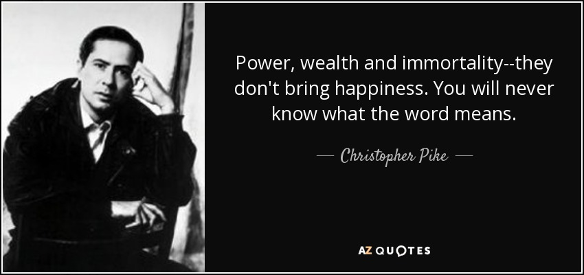Power, wealth and immortality--they don't bring happiness. You will never know what the word means. - Christopher Pike