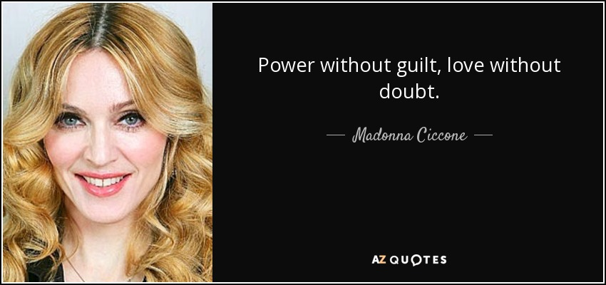 Power without guilt, love without doubt.... - Madonna Ciccone