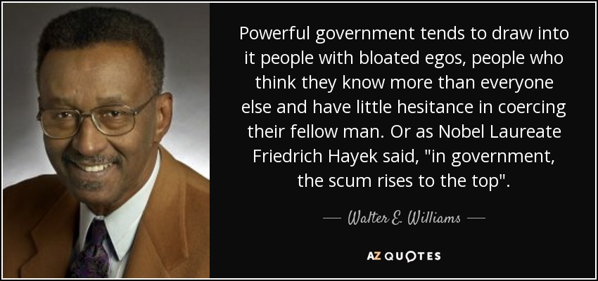 Powerful government tends to draw into it people with bloated egos, people who think they know more than everyone else and have little hesitance in coercing their fellow man. Or as Nobel Laureate Friedrich Hayek said,