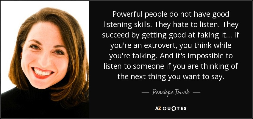 Powerful people do not have good listening skills. They hate to listen. They succeed by getting good at faking it ... If you're an extrovert, you think while you're talking. And it's impossible to listen to someone if you are thinking of the next thing you want to say. - Penelope Trunk