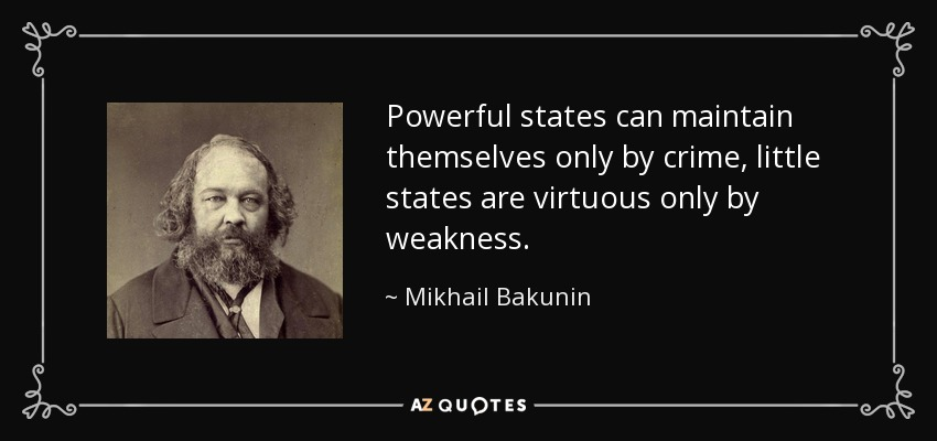 Powerful states can maintain themselves only by crime, little states are virtuous only by weakness. - Mikhail Bakunin