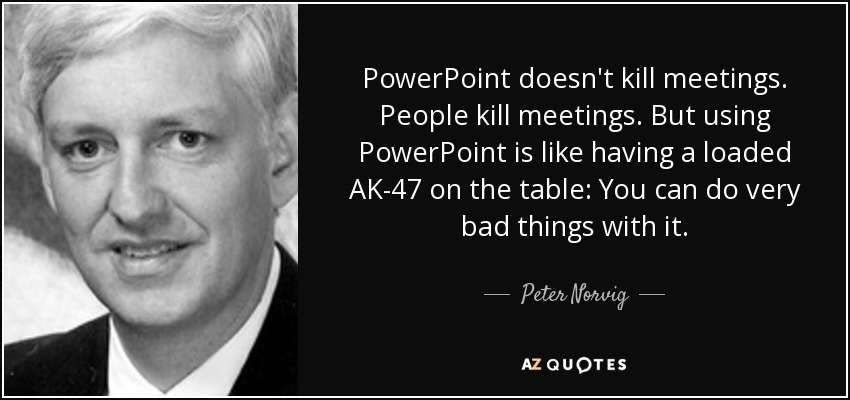 PowerPoint doesn't kill meetings. People kill meetings. But using PowerPoint is like having a loaded AK-47 on the table: You can do very bad things with it. - Peter Norvig