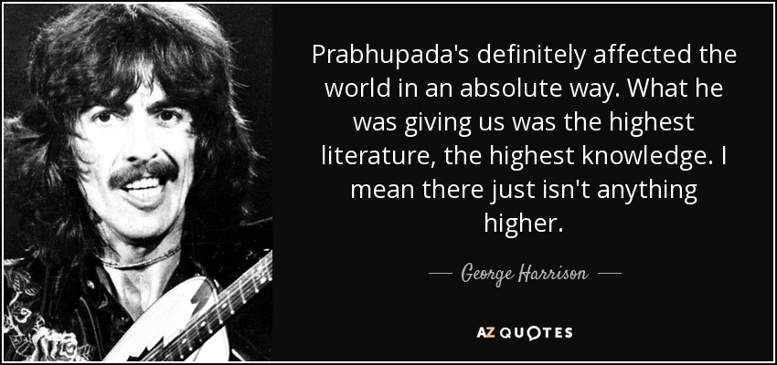 Prabhupada's definitely affected the world in an absolute way. What he was giving us was the highest literature, the highest knowledge. I mean there just isn't anything higher. - George Harrison