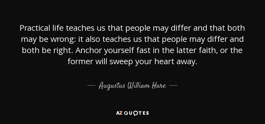 Practical life teaches us that people may differ and that both may be wrong: it also teaches us that people may differ and both be right. Anchor yourself fast in the latter faith, or the former will sweep your heart away. - Augustus William Hare