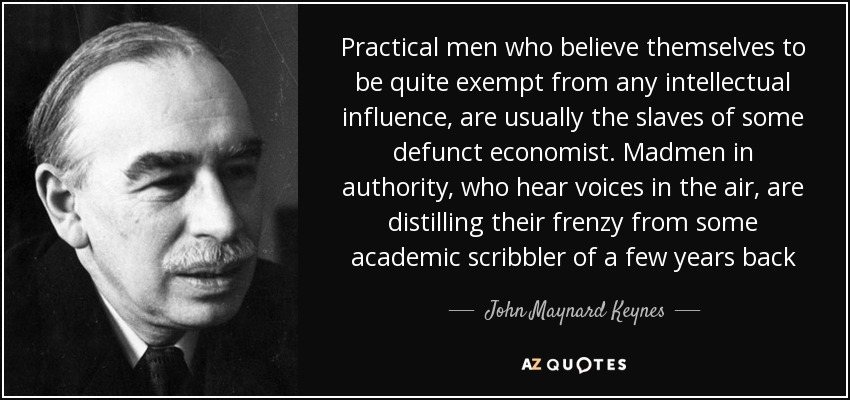 Practical men who believe themselves to be quite exempt from any intellectual influence, are usually the slaves of some defunct economist. Madmen in authority, who hear voices in the air, are distilling their frenzy from some academic scribbler of a few years back - John Maynard Keynes