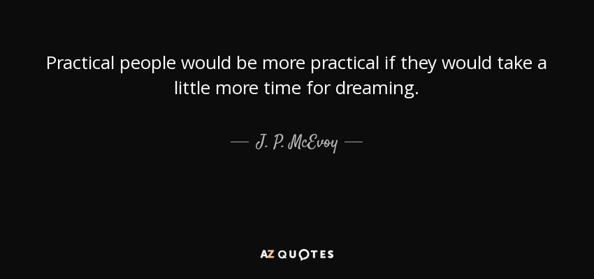 Practical people would be more practical if they would take a little more time for dreaming. - J. P. McEvoy