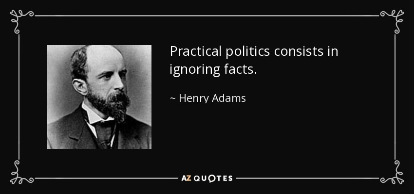 Practical politics consists in ignoring facts. - Henry Adams