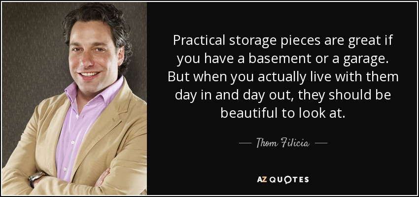 Practical storage pieces are great if you have a basement or a garage. But when you actually live with them day in and day out, they should be beautiful to look at. - Thom Filicia