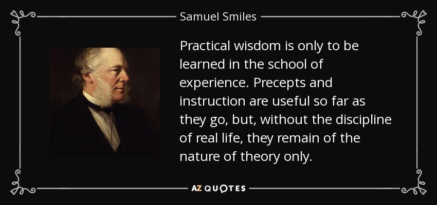 Practical wisdom is only to be learned in the school of experience. Precepts and instruction are useful so far as they go, but, without the discipline of real life, they remain of the nature of theory only. - Samuel Smiles