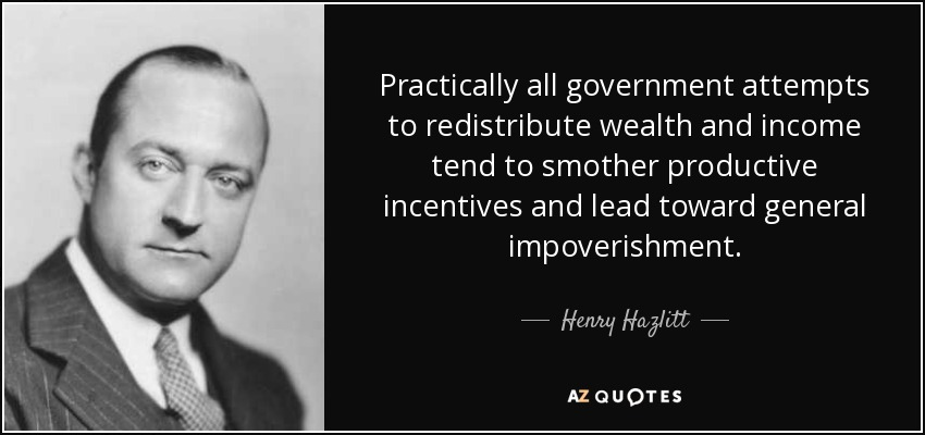 Practically all government attempts to redistribute wealth and income tend to smother productive incentives and lead toward general impoverishment. - Henry Hazlitt