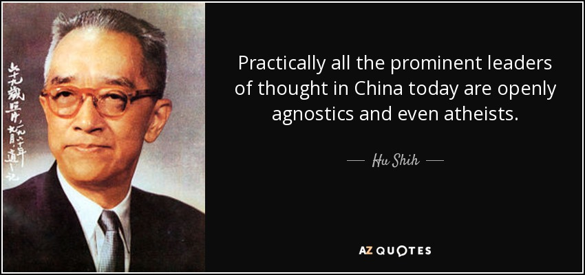 Practically all the prominent leaders of thought in China today are openly agnostics and even atheists. - Hu Shih