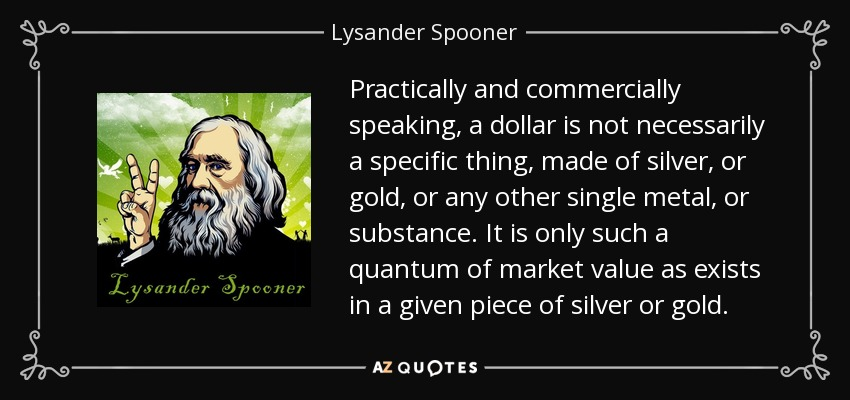 Practically and commercially speaking, a dollar is not necessarily a specific thing, made of silver, or gold, or any other single metal, or substance. It is only such a quantum of market value as exists in a given piece of silver or gold. - Lysander Spooner