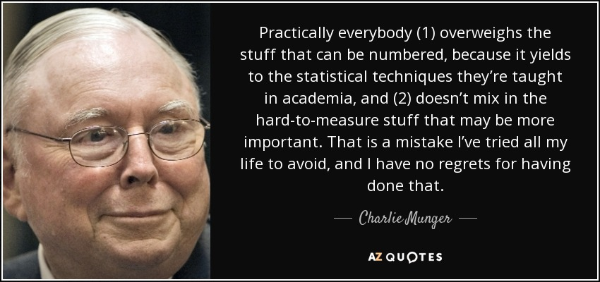 Practically everybody (1) overweighs the stuff that can be numbered, because it yields to the statistical techniques they're taught in academia, and (2) doesn't mix in the hard-to-measure stuff that may be more important. That is a mistake I've tried all my life to avoid, and I have no regrets for having done that. - Charlie Munger