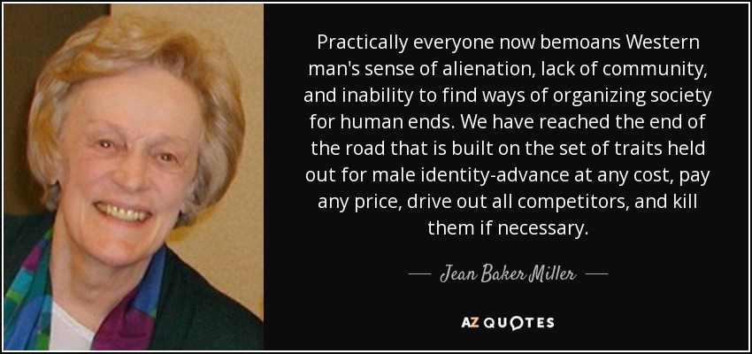 Practically everyone now bemoans Western man's sense of alienation, lack of community, and inability to find ways of organizing society for human ends. We have reached the end of the road that is built on the set of traits held out for male identity-advance at any cost, pay any price, drive out all competitors, and kill them if necessary. - Jean Baker Miller