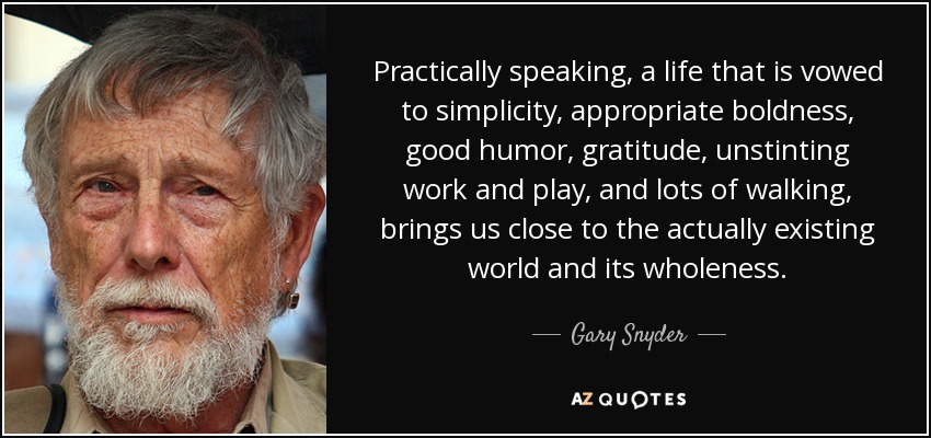 Practically speaking, a life that is vowed to simplicity, appropriate boldness, good humor, gratitude, unstinting work and play, and lots of walking, brings us close to the actually existing world and its wholeness. - Gary Snyder