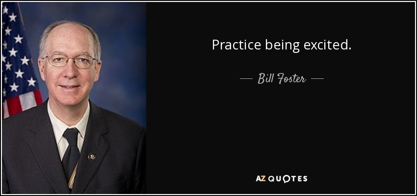 Practice being excited. - Bill Foster