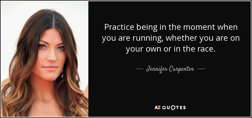 Practice being in the moment when you are running, whether you are on your own or in the race. - Jennifer Carpenter