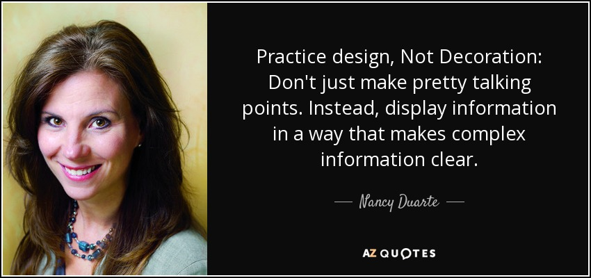 Practice design, Not Decoration: Don't just make pretty talking points. Instead, display information in a way that makes complex information clear. - Nancy Duarte