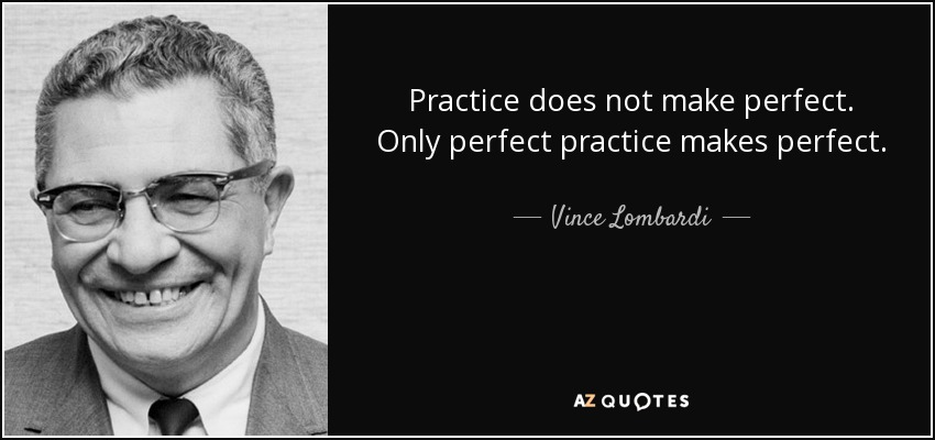 Practice does not make perfect. Only perfect practice makes perfect. - Vince Lombardi