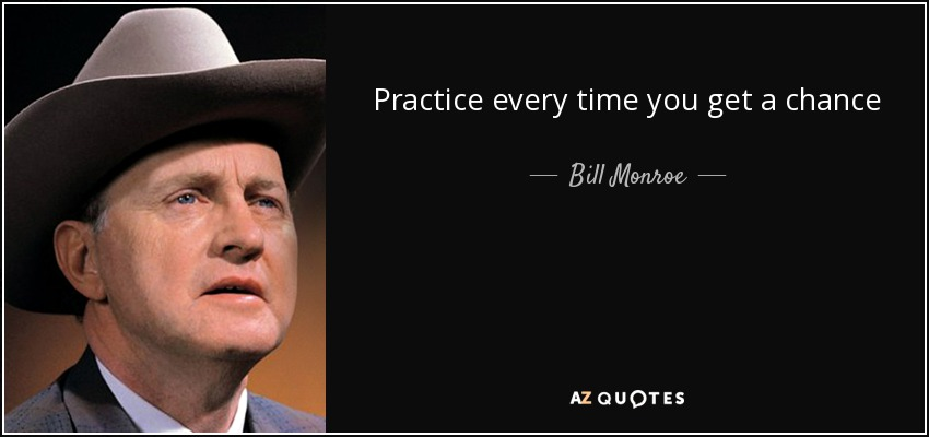 Practice every time you get a chance - Bill Monroe