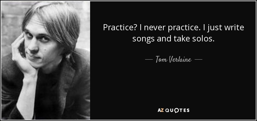 Practice? I never practice. I just write songs and take solos. - Tom Verlaine