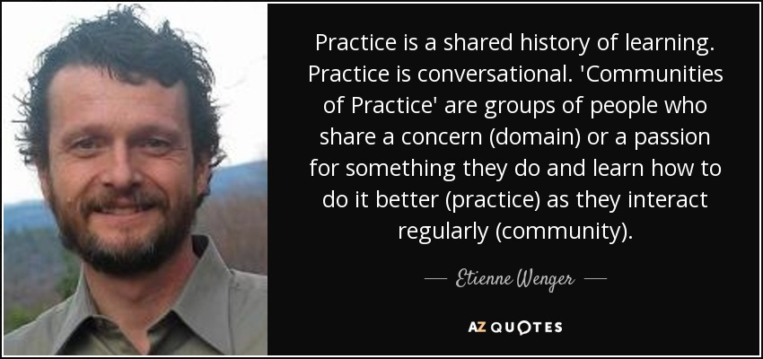 Practice is a shared history of learning. Practice is conversational. 'Communities of Practice' are groups of people who share a concern (domain) or a passion for something they do and learn how to do it better (practice) as they interact regularly (community). - Etienne Wenger