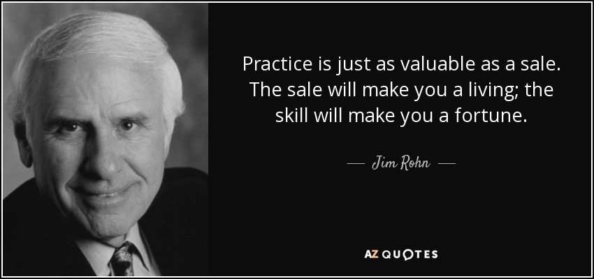 Practice is just as valuable as a sale. The sale will make you a living; the skill will make you a fortune. - Jim Rohn