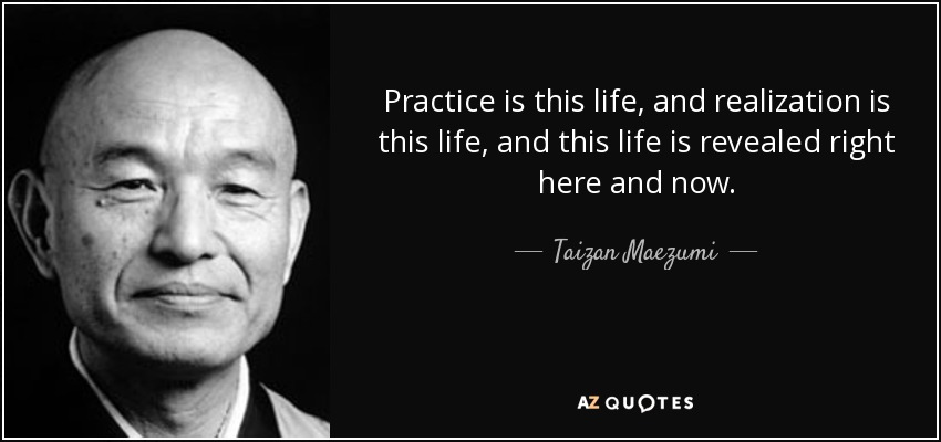 Practice is this life, and realization is this life, and this life is revealed right here and now. - Taizan Maezumi