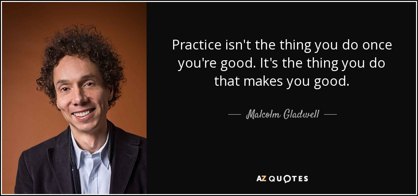 Practice isn't the thing you do once you're good. It's the thing you do that makes you good. - Malcolm Gladwell
