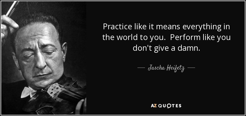 Practice like it means everything in the world to you. Perform like you don't give a damn. - Jascha Heifetz