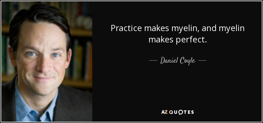 Daniel Coyle Quote Practice Makes Myelin And Myelin Makes Perfect