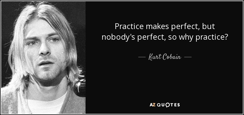 Kurt Cobain Quote Practice Makes Perfect But Nobodys Perfect So