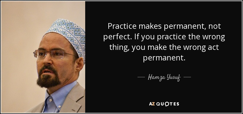 Practice makes permanent, not perfect. If you practice the wrong thing, you make the wrong act permanent. - Hamza Yusuf