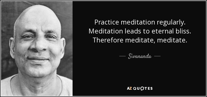 Practice meditation regularly. Meditation leads to eternal bliss. Therefore meditate, meditate. - Sivananda