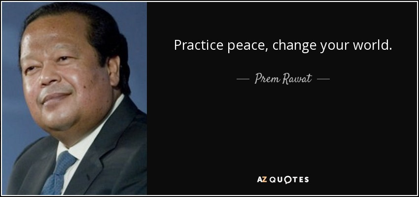Practice peace, change your world. - Prem Rawat