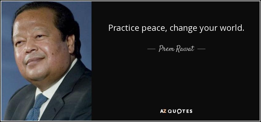 Practice peace, change your world. - Prem Rawat