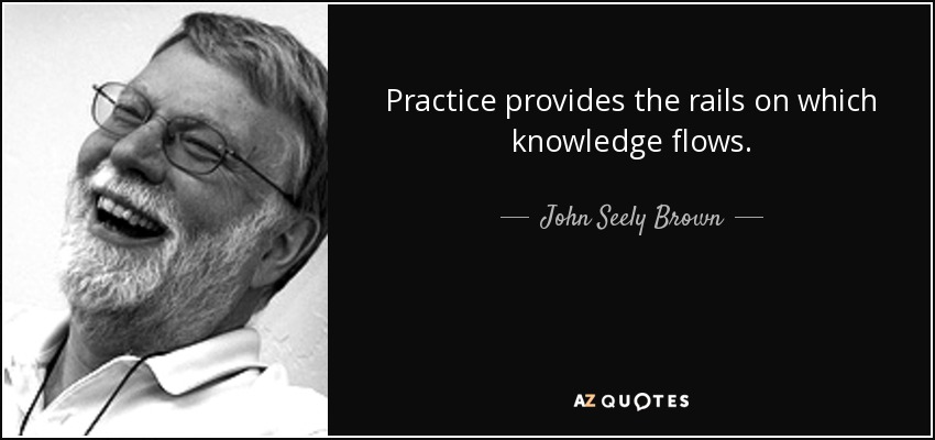 Practice provides the rails on which knowledge flows. - John Seely Brown