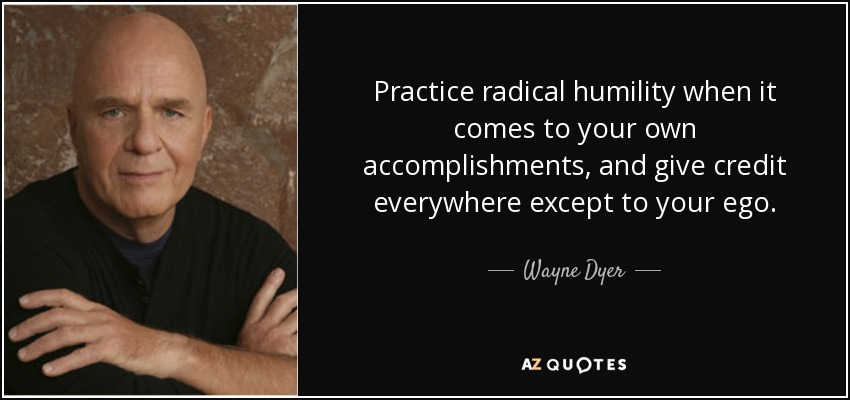 Practice radical humility when it comes to your own accomplishments, and give credit everywhere except to your ego. - Wayne Dyer