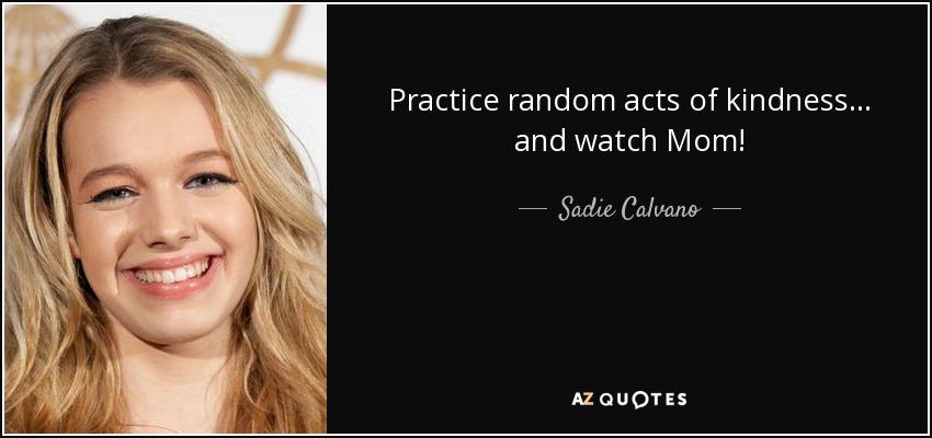 Practice random acts of kindness... and watch Mom! - Sadie Calvano