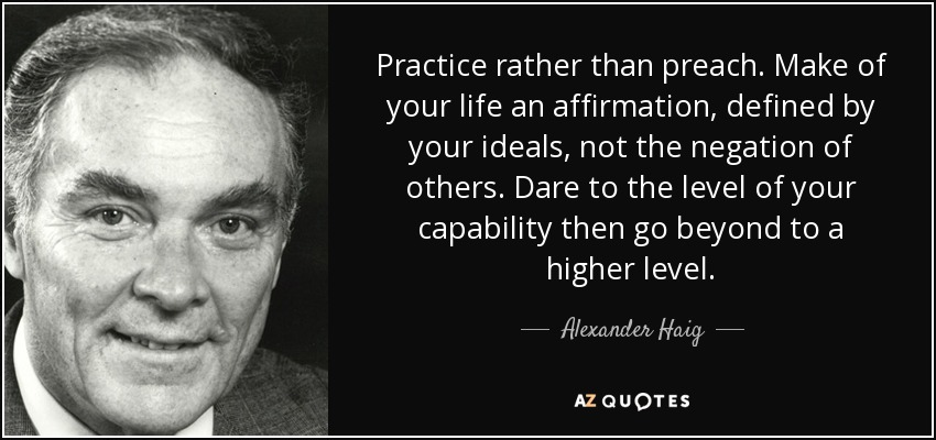 Practice rather than preach. Make of your life an affirmation, defined by your ideals, not the negation of others. Dare to the level of your capability then go beyond to a higher level. - Alexander Haig