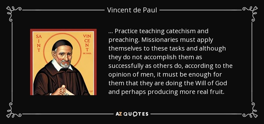 . . . Practice teaching catechism and preaching. Missionaries must apply themselves to these tasks and although they do not accomplish them as successfully as others do, according to the opinion of men, it must be enough for them that they are doing the Will of God and perhaps producing more real fruit. - Vincent de Paul