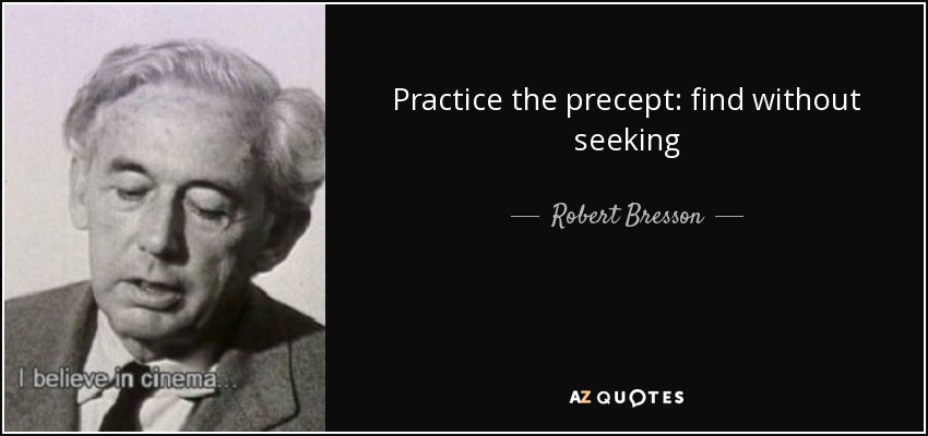 Practice the precept: find without seeking - Robert Bresson